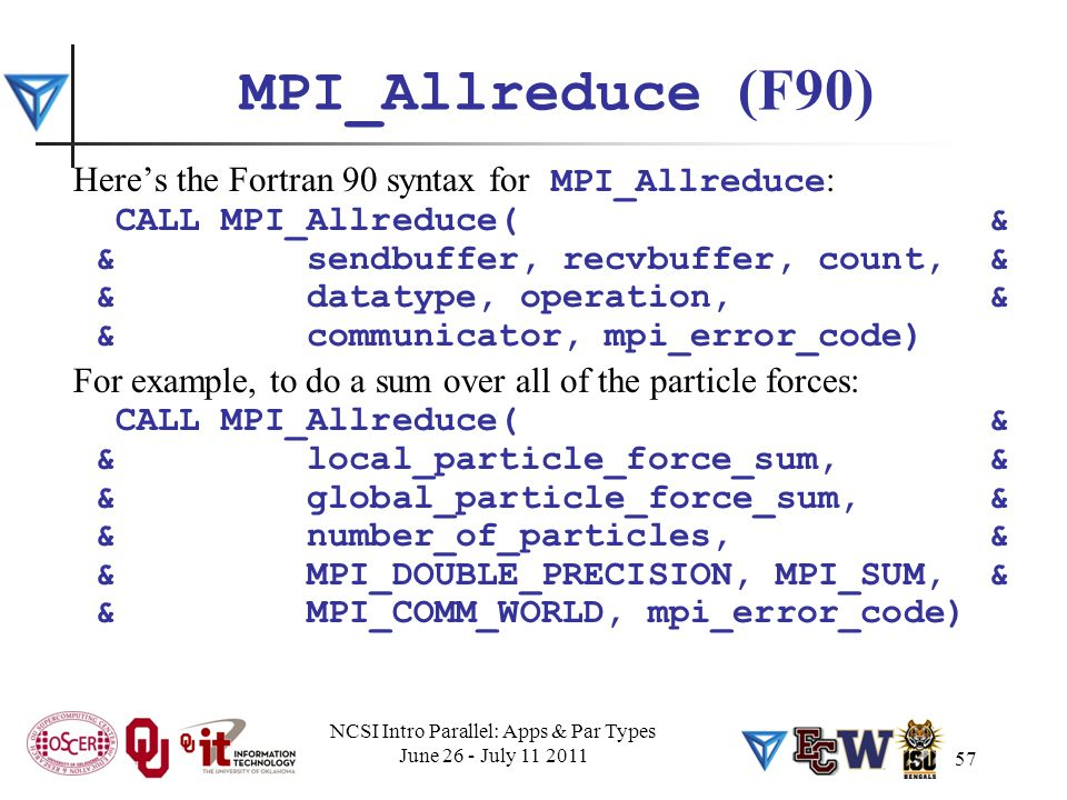 57 MPI_Allreduce (F90) Here's the Fortran 90 syntax for MPI_Allreduce : CALL MPI_Allreduce( & & sendbuffer, recvbuffer, count, & & datatype, operation