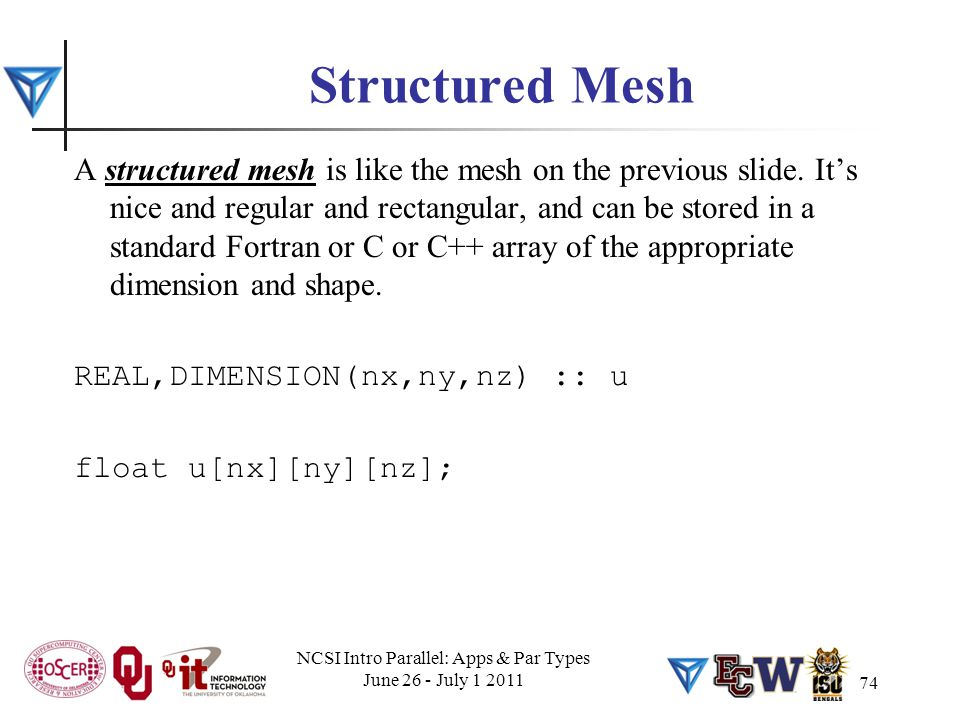 74 Structured Mesh A structured mesh is like the mesh on the previous slide. It's nice and regular and rectangular, and can be stored in a standard Fo