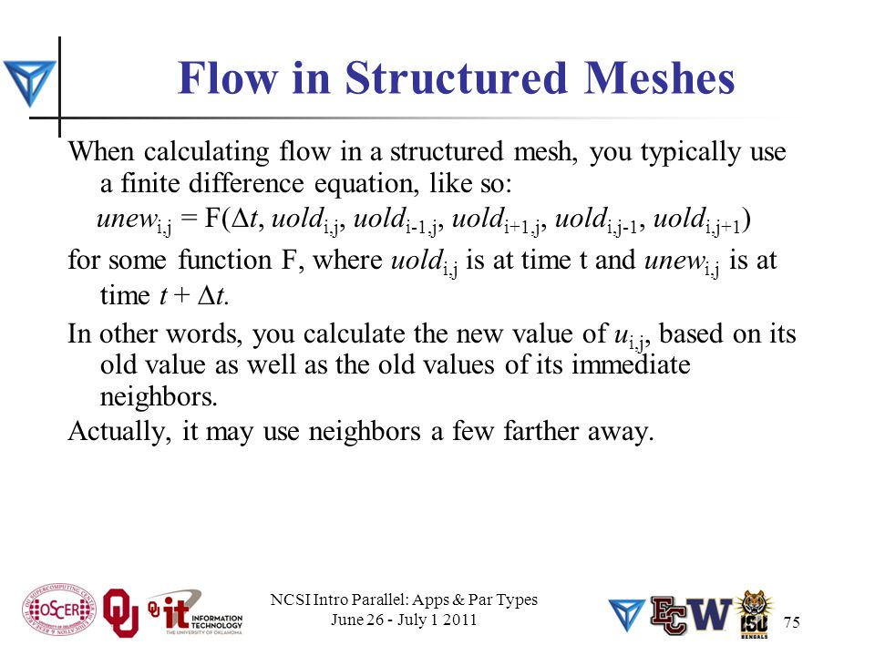 75 Flow in Structured Meshes When calculating flow in a structured mesh, you typically use a finite difference equation, like so: unew i,j = F(  t, uold i,j, uold i-1,j, uold i+1,j, uold i,j-1, uold i,j+1 ) for some function F, where uold i,j is at time t and unew i,j is at time t +  t.