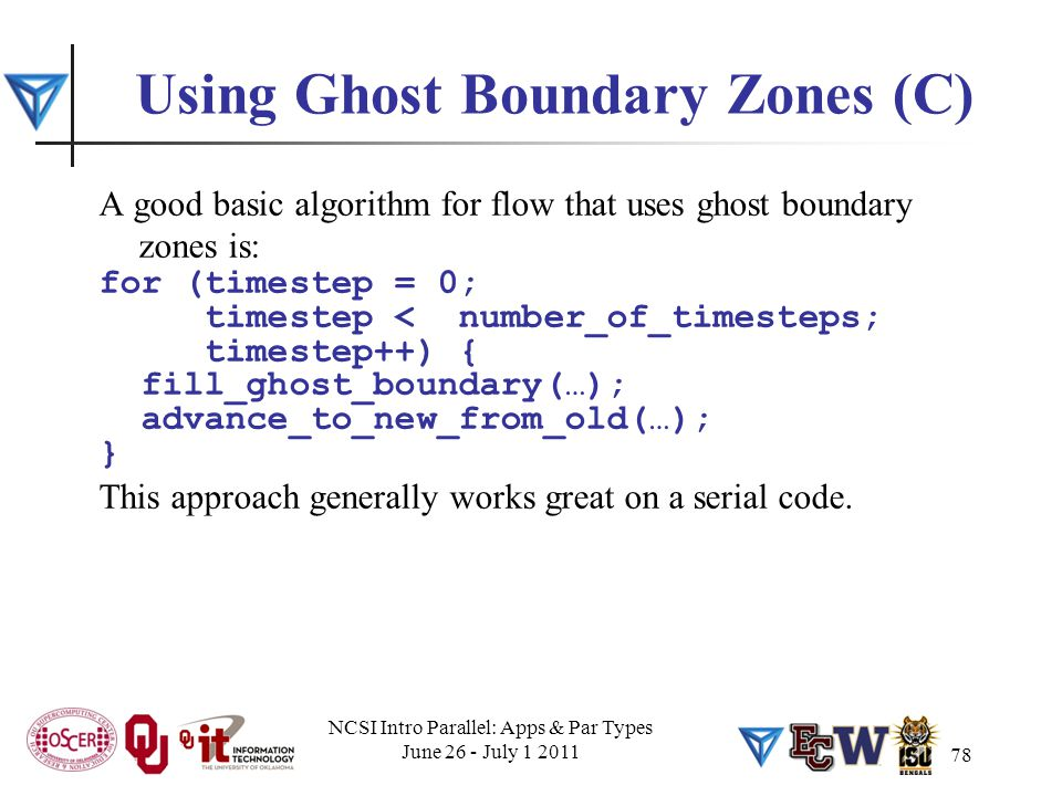 78 Using Ghost Boundary Zones (C) A good basic algorithm for flow that uses ghost boundary zones is: for (timestep = 0; timestep < number_of_timesteps; timestep++) { fill_ghost_boundary(…); advance_to_new_from_old(…); } This approach generally works great on a serial code.