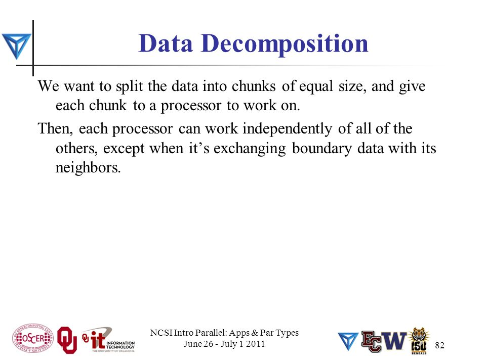 82 Data Decomposition We want to split the data into chunks of equal size, and give each chunk to a processor to work on. Then, each processor can wor