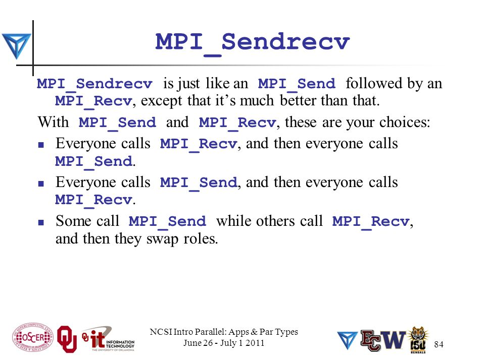 84 MPI_Sendrecv MPI_Sendrecv is just like an MPI_Send followed by an MPI_Recv, except that it's much better than that.