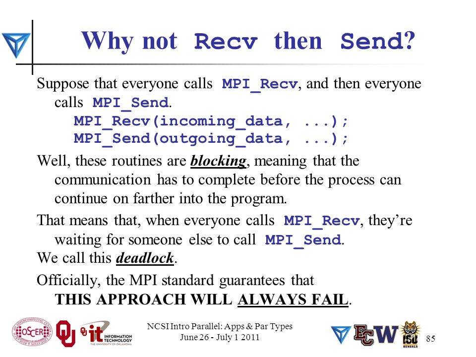 85 Why not Recv then Send ? Suppose that everyone calls MPI_Recv, and then everyone calls MPI_Send. MPI_Recv(incoming_data,...); MPI_Send(outgoing_dat