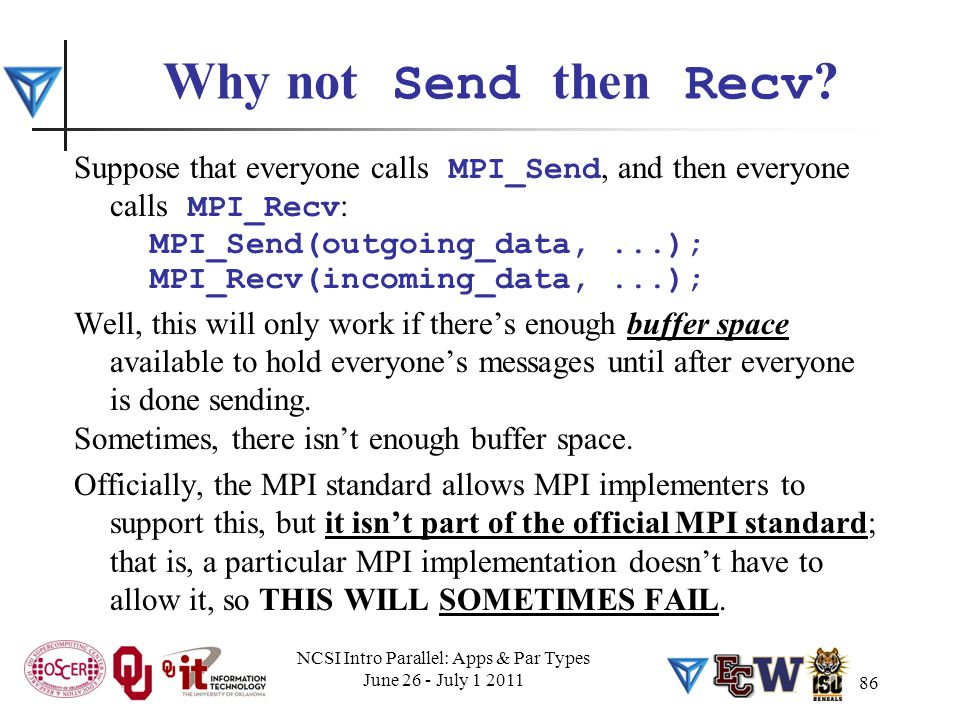 86 Why not Send then Recv ? Suppose that everyone calls MPI_Send, and then everyone calls MPI_Recv : MPI_Send(outgoing_data,...); MPI_Recv(incoming_da