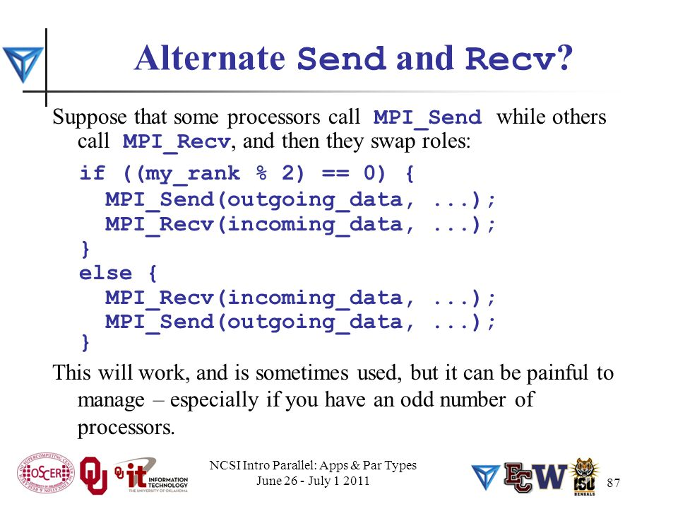 87 Alternate Send and Recv ? Suppose that some processors call MPI_Send while others call MPI_Recv, and then they swap roles: if ((my_rank % 2) == 0)