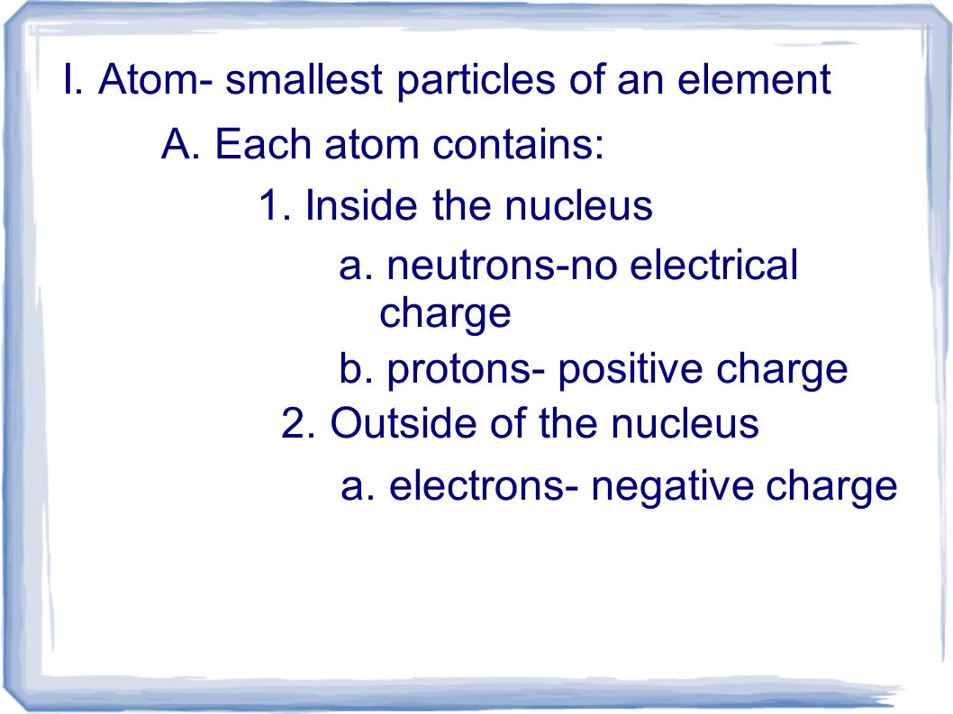 I.Atom- smallest particles of an element A. Each atom contains: 1.