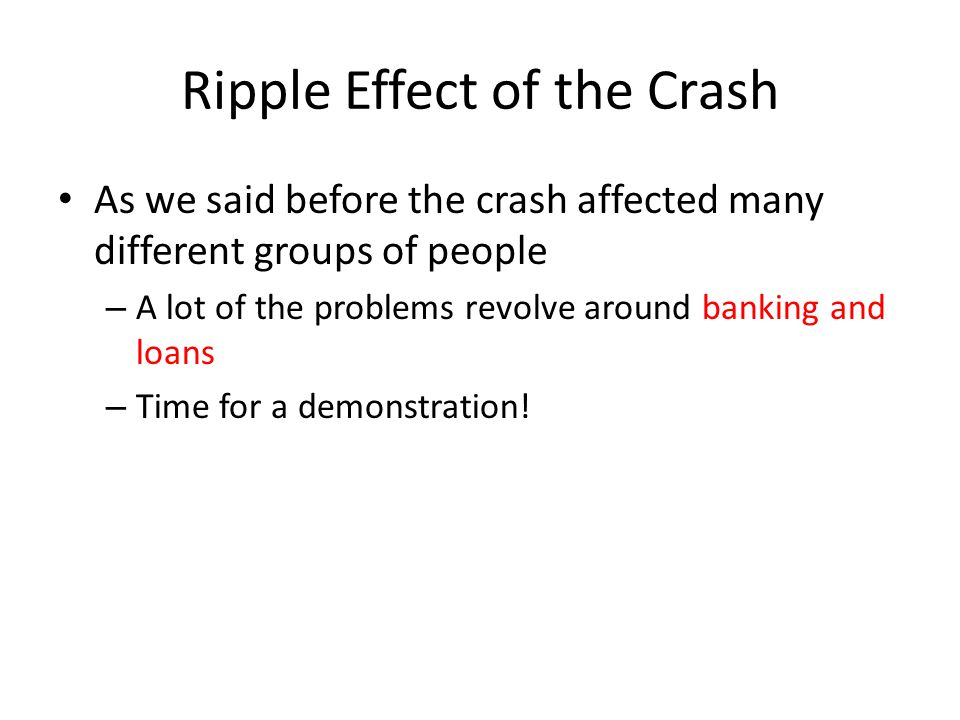 Ripple Effect of the Crash As we said before the crash affected many different groups of people – A lot of the problems revolve around banking and loa