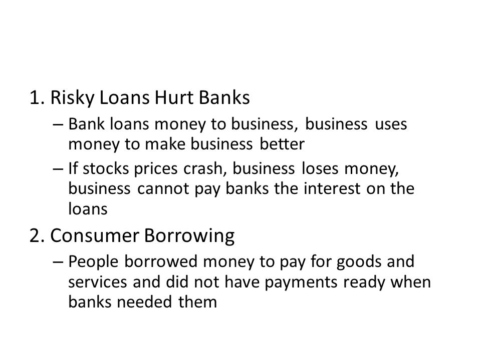 1. Risky Loans Hurt Banks – Bank loans money to business, business uses money to make business better – If stocks prices crash, business loses money,