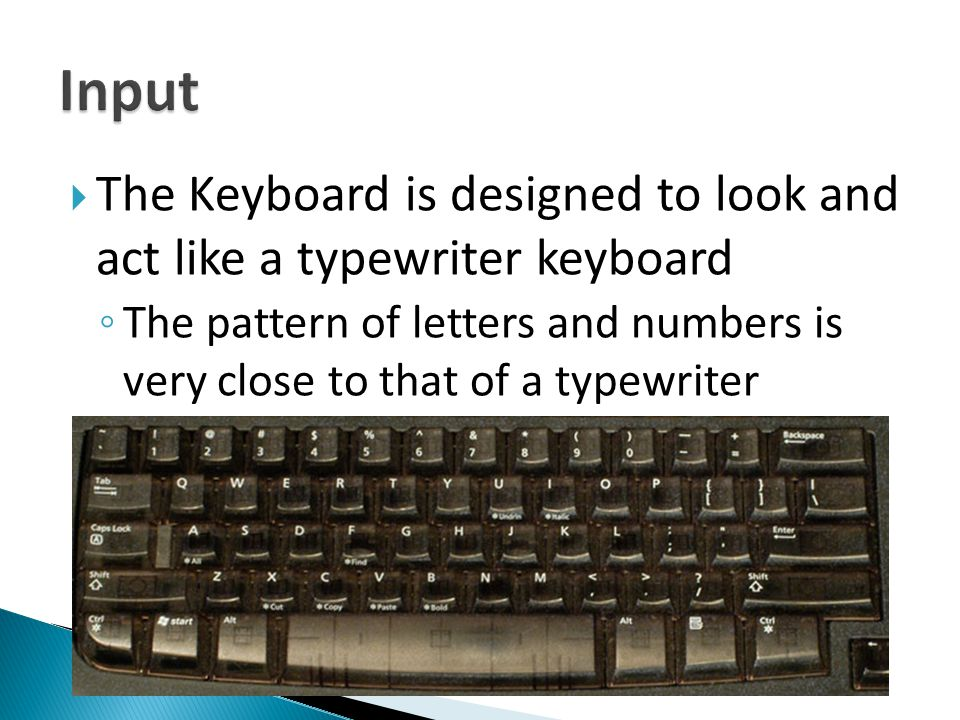  The Keyboard is designed to look and act like a typewriter keyboard ◦ The pattern of letters and numbers is very close to that of a typewriter