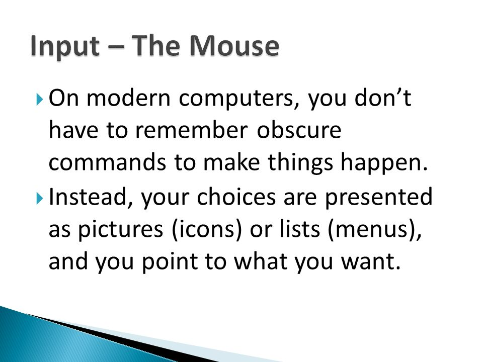  On modern computers, you don't have to remember obscure commands to make things happen.  Instead, your choices are presented as pictures (icons) or