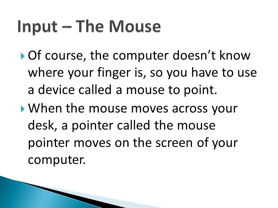  Of course, the computer doesn't know where your finger is, so you have to use a device called a mouse to point.