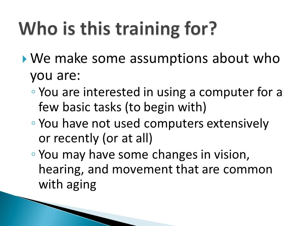  We make some assumptions about who you are: ◦ You are interested in using a computer for a few basic tasks (to begin with) ◦ You have not used computers extensively or recently (or at all) ◦ You may have some changes in vision, hearing, and movement that are common with aging