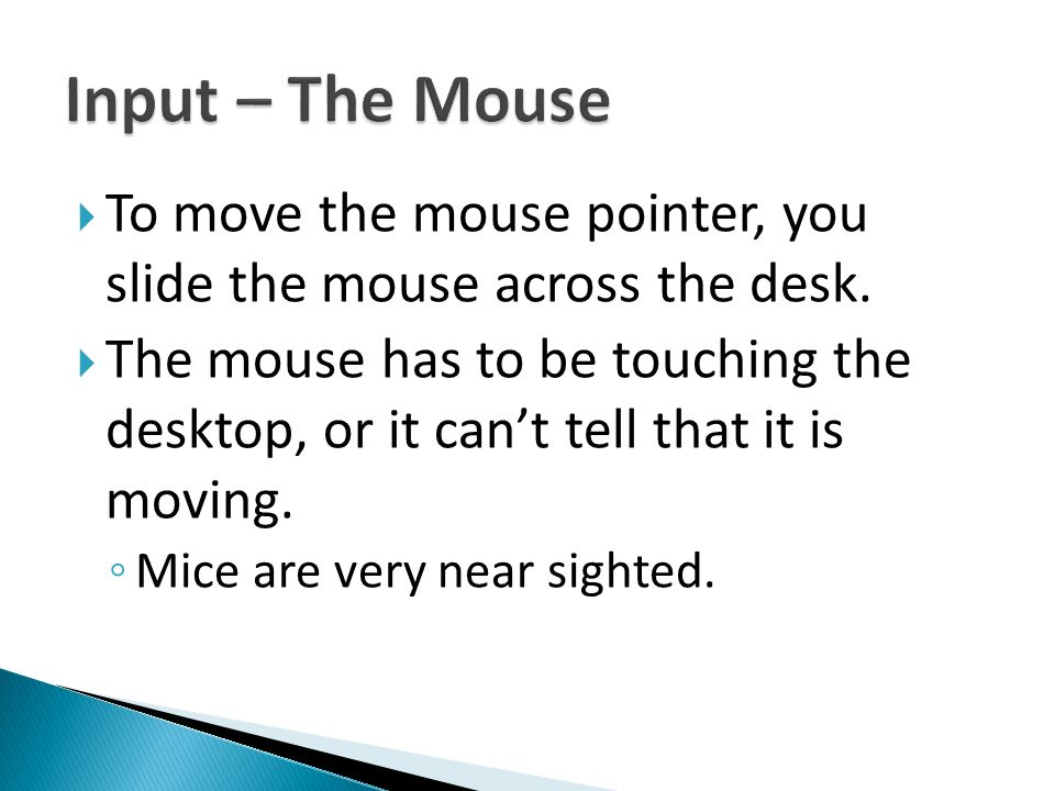  To move the mouse pointer, you slide the mouse across the desk.  The mouse has to be touching the desktop, or it can't tell that it is moving. ◦ Mi