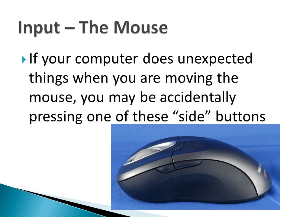  If your computer does unexpected things when you are moving the mouse, you may be accidentally pressing one of these side buttons