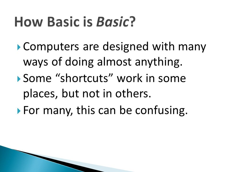 " Computers are designed with many ways of doing almost anything.  Some ""shortcuts"" work in some places, but not in others.  For many, this can be c"