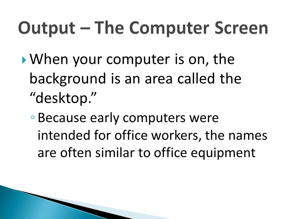  When your computer is on, the background is an area called the desktop. ◦ Because early computers were intended for office workers, the names are often similar to office equipment