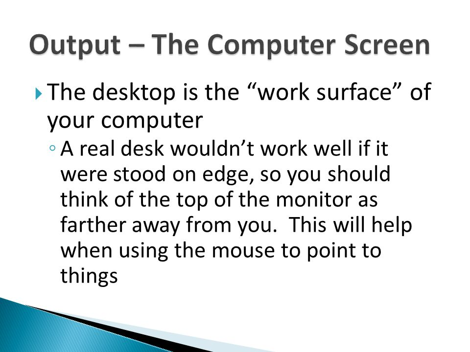 " The desktop is the ""work surface"" of your computer ◦ A real desk wouldn't work well if it were stood on edge, so you should think of the top of the"