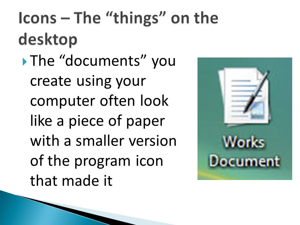 " The ""documents"" you create using your computer often look like a piece of paper with a smaller version of the program icon that made it"