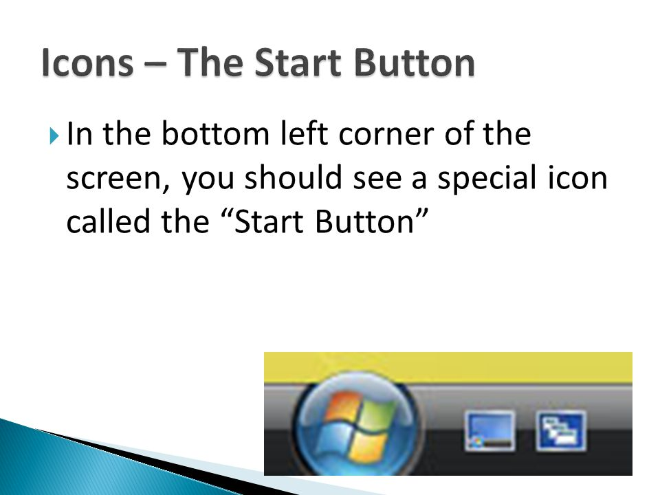  In the bottom left corner of the screen, you should see a special icon called the Start Button