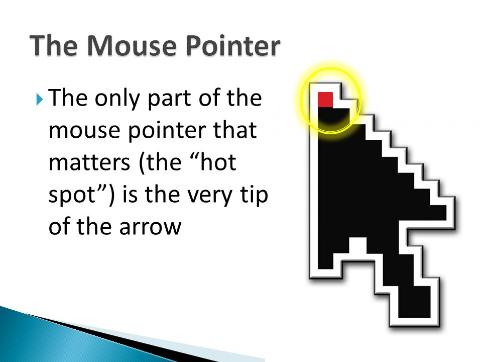  The only part of the mouse pointer that matters (the hot spot ) is the very tip of the arrow