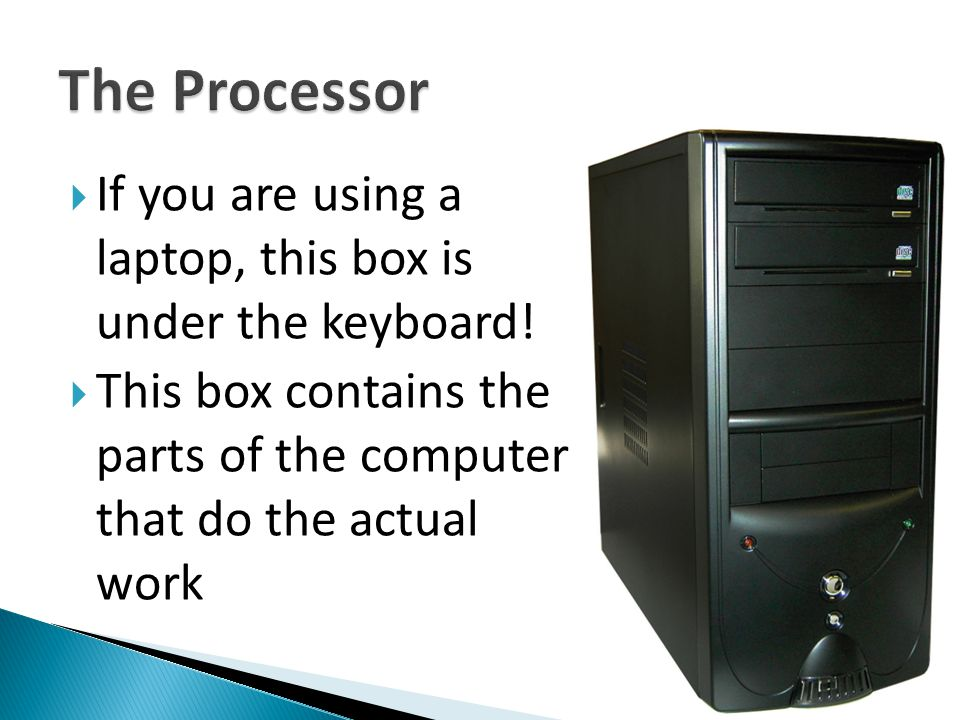  If you are using a laptop, this box is under the keyboard!  This box contains the parts of the computer that do the actual work