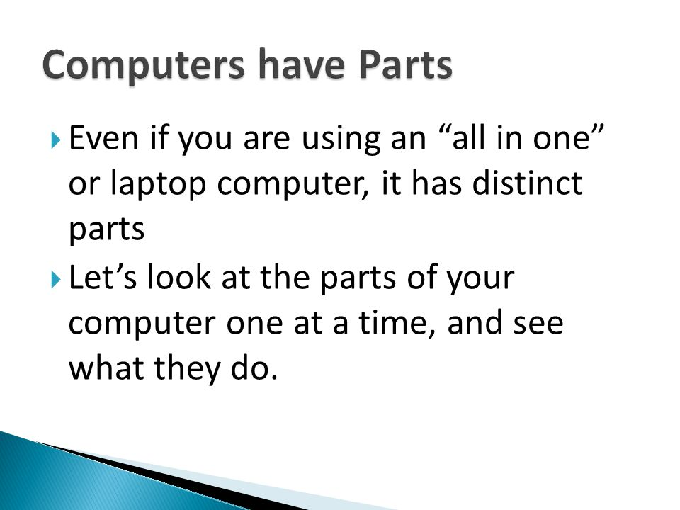" Even if you are using an ""all in one"" or laptop computer, it has distinct parts  Let's look at the parts of your computer one at a time, and see wh"