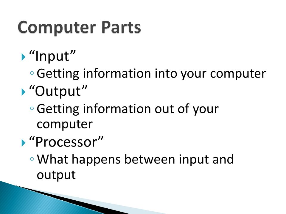 Input ◦ Getting information into your computer  Output ◦ Getting information out of your computer  Processor ◦ What happens between input and output