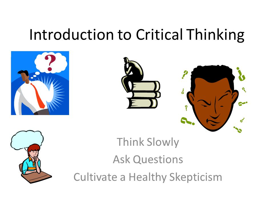 Introduction to Critical Thinking Think Slowly Ask Questions Cultivate a Healthy Skepticism