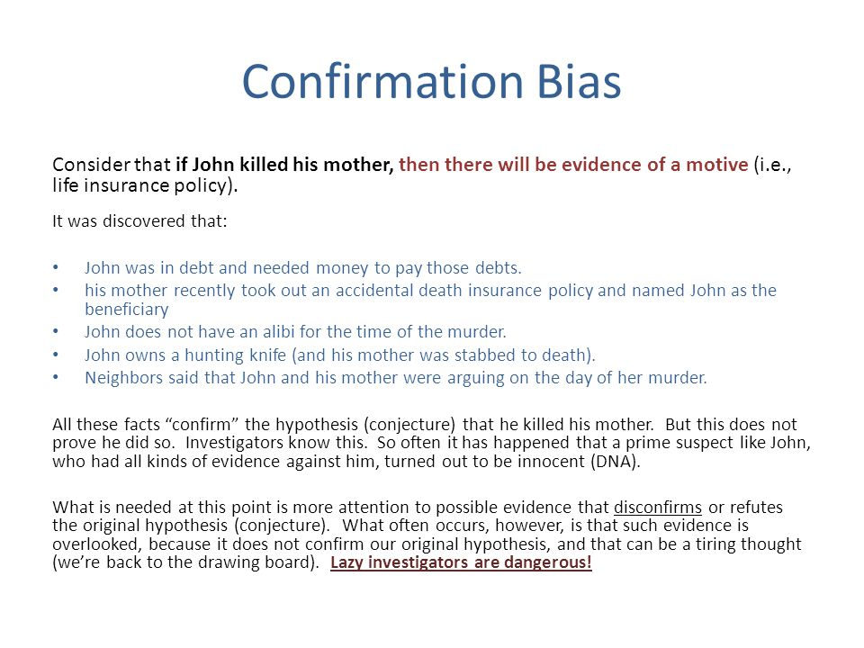Confirmation Bias Consider that if John killed his mother, then there will be evidence of a motive (i.e., life insurance policy).