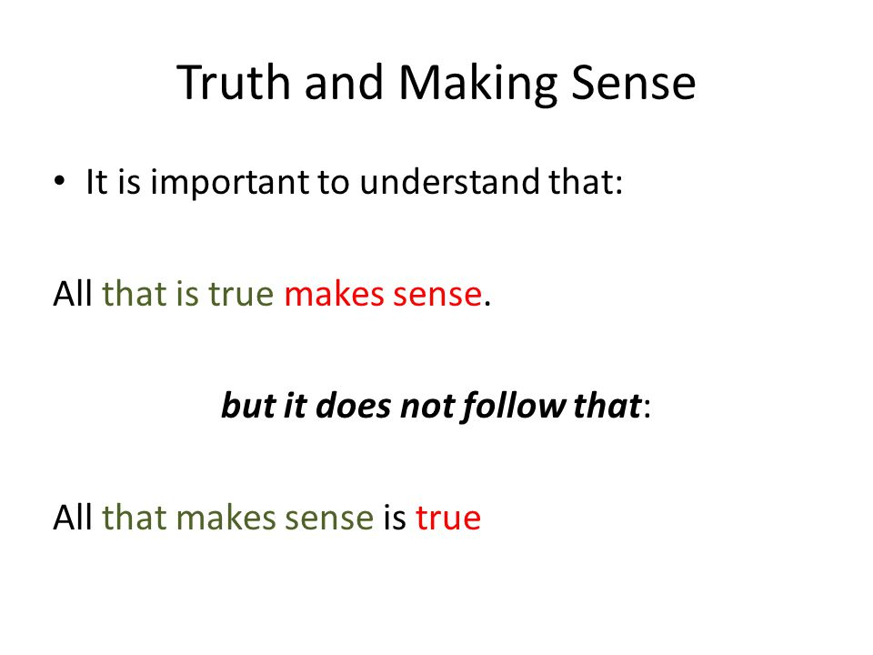 Truth and Making Sense It is important to understand that: All that is true makes sense.