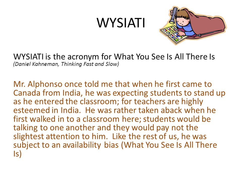 WYSIATI WYSIATI is the acronym for What You See Is All There Is (Daniel Kahneman, Thinking Fast and Slow) Mr.