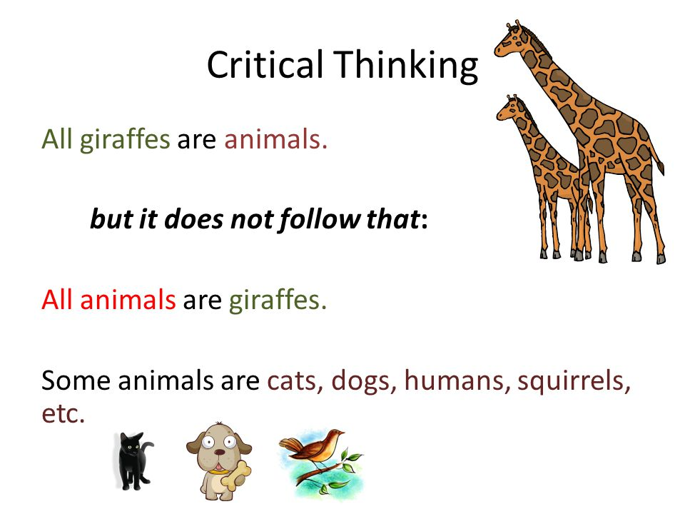 Critical Thinking All giraffes are animals. but it does not follow that: All animals are giraffes.
