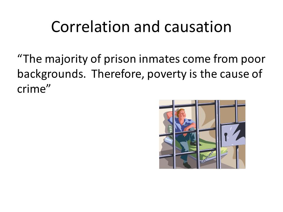 Correlation and causation The majority of prison inmates come from poor backgrounds.