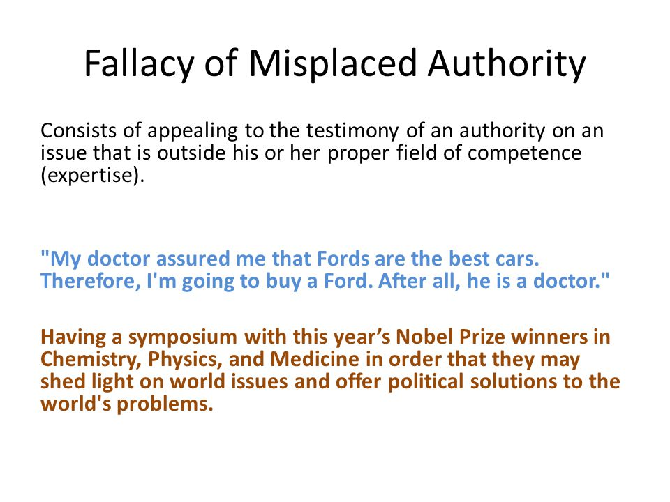 Fallacy of Misplaced Authority Consists of appealing to the testimony of an authority on an issue that is outside his or her proper field of competence (expertise).