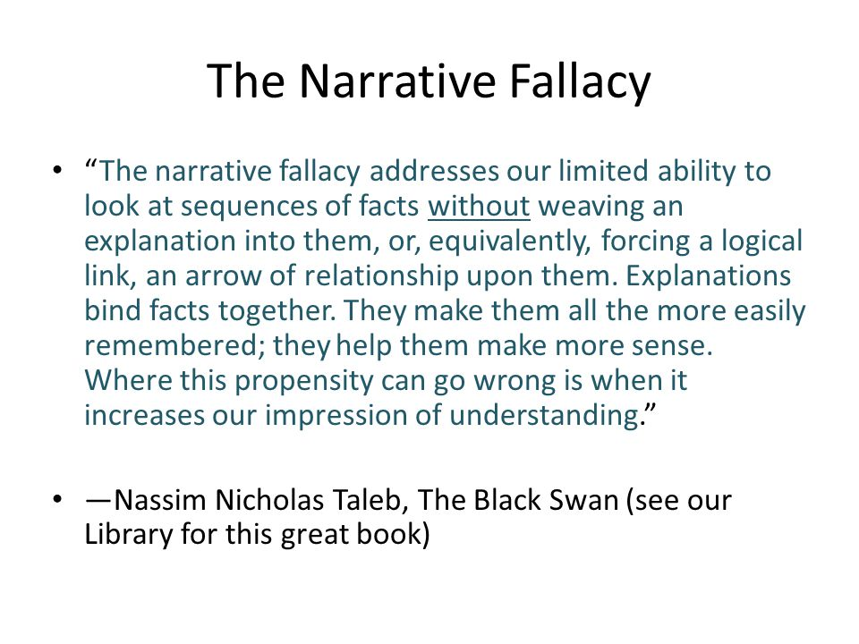 The Narrative Fallacy The narrative fallacy addresses our limited ability to look at sequences of facts without weaving an explanation into them, or, equivalently, forcing a logical link, an arrow of relationship upon them.