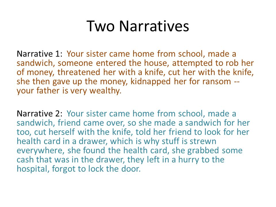 Two Narratives Narrative 1: Your sister came home from school, made a sandwich, someone entered the house, attempted to rob her of money, threatened her with a knife, cut her with the knife, she then gave up the money, kidnapped her for ransom -- your father is very wealthy.