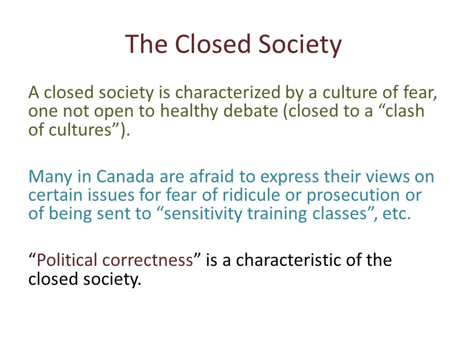 The Closed Society A closed society is characterized by a culture of fear, one not open to healthy debate (closed to a clash of cultures ).