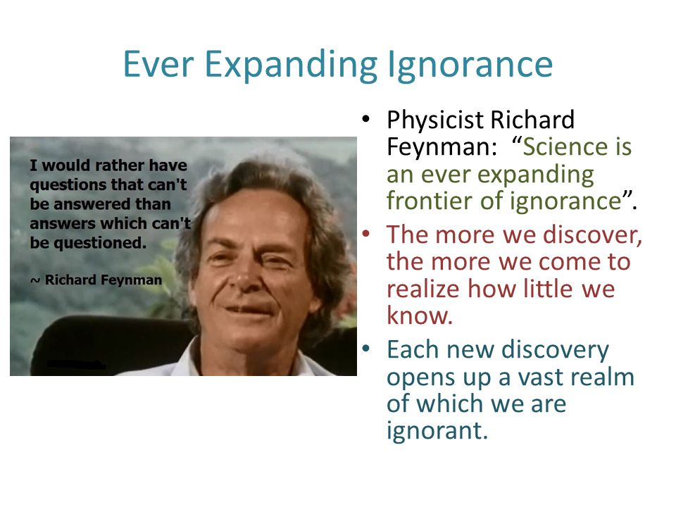 Ever Expanding Ignorance Physicist Richard Feynman: Science is an ever expanding frontier of ignorance .
