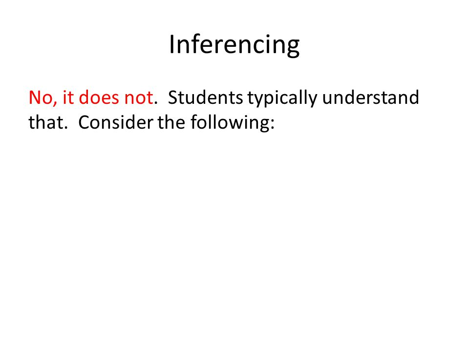 Inferencing No, it does not. Students typically understand that. Consider the following: