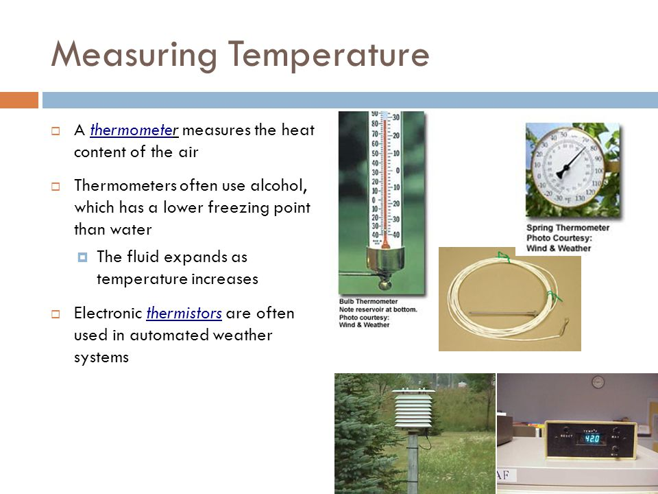 Measuring Temperature  A thermometer measures the heat content of the air  Thermometers often use alcohol, which has a lower freezing point than wat