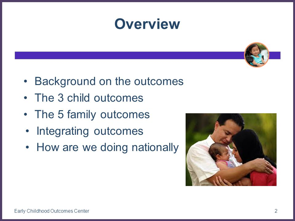 Overview Background on the outcomes The 3 child outcomes The 5 family outcomes Integrating outcomes How are we doing nationally 2Early Childhood Outcomes Center