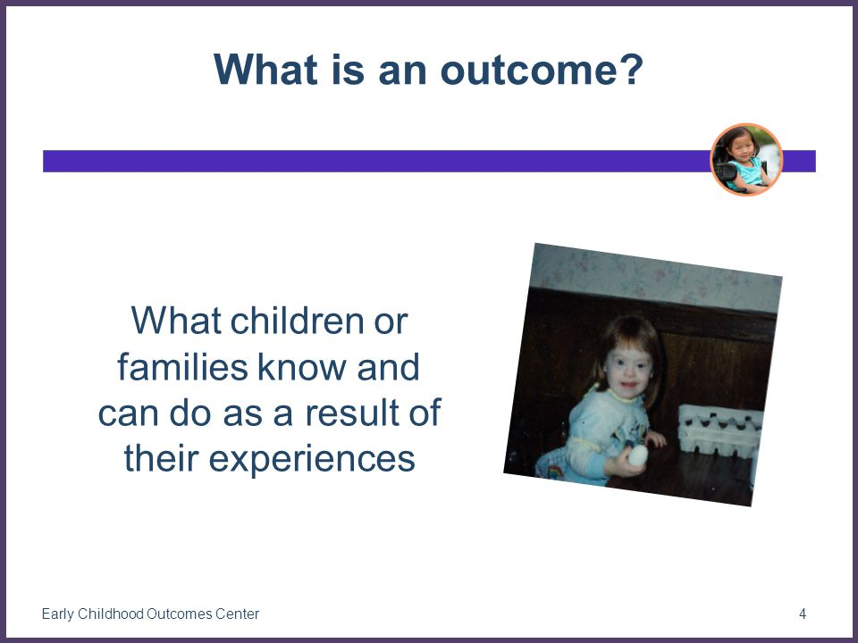 The Concept of Outcomes Two parts: The expected result The action(s) that produces the result –May not be stated but always present Outcomes are the effect in cause and effect 5 Early Childhood Outcomes Center