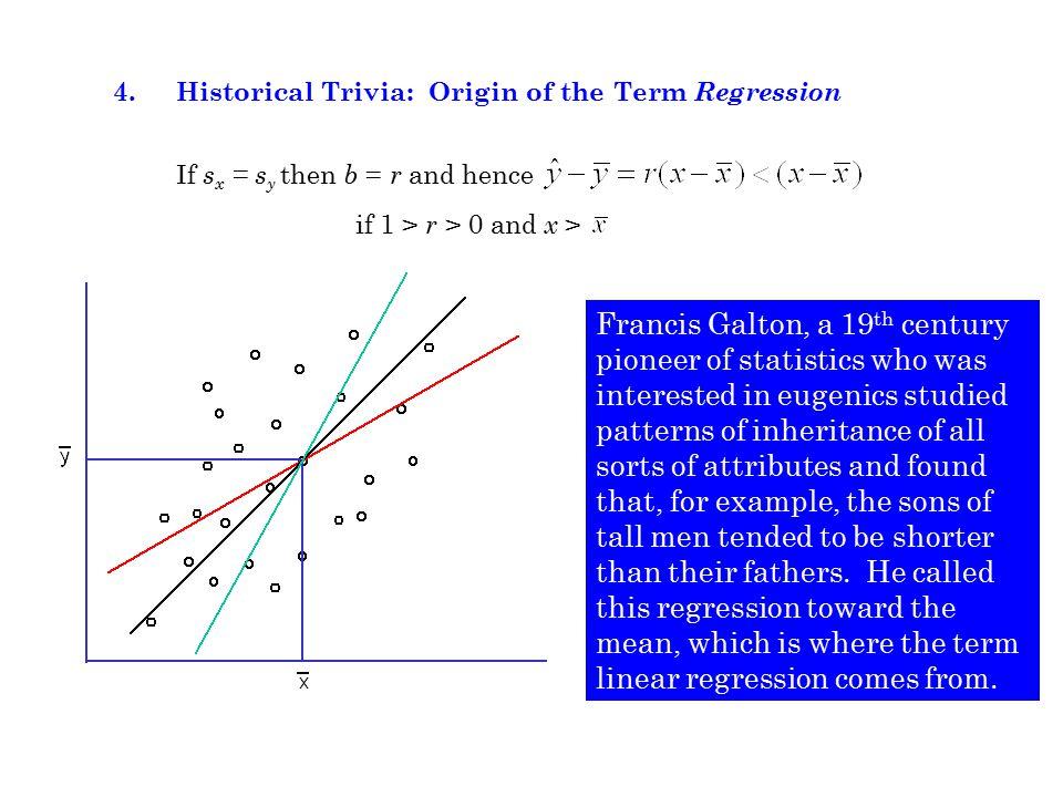 4. Historical Trivia: Origin of the Term Regression If s x = s y then b = r and hence if 1 > r > 0 and x > Francis Galton, a 19 th century pioneer of