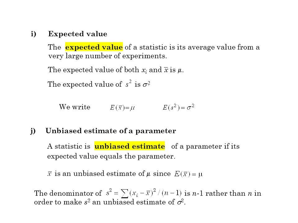 j)Unbiased estimate of a parameter A statistic is unbiased estimate of a parameter if its expected value equals the parameter. is an unbiased estimate