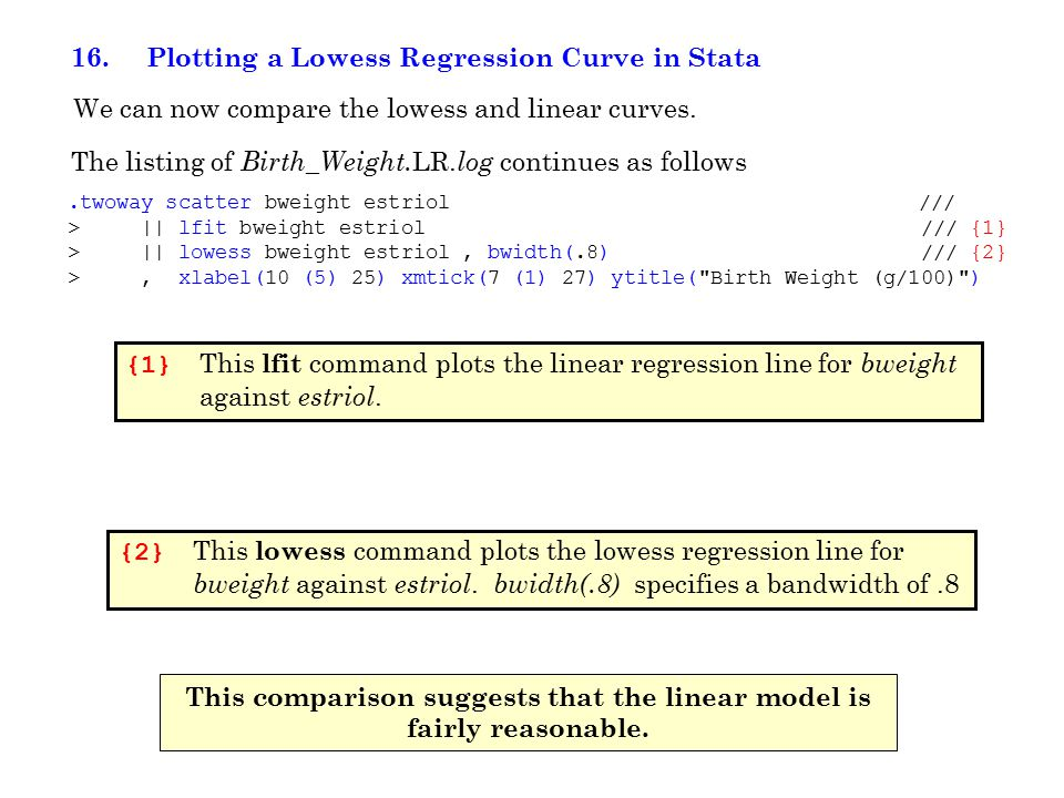 16. Plotting a Lowess Regression Curve in Stata The listing of Birth_Weight. LR. log continues as follows We can now compare the lowess and linear cur