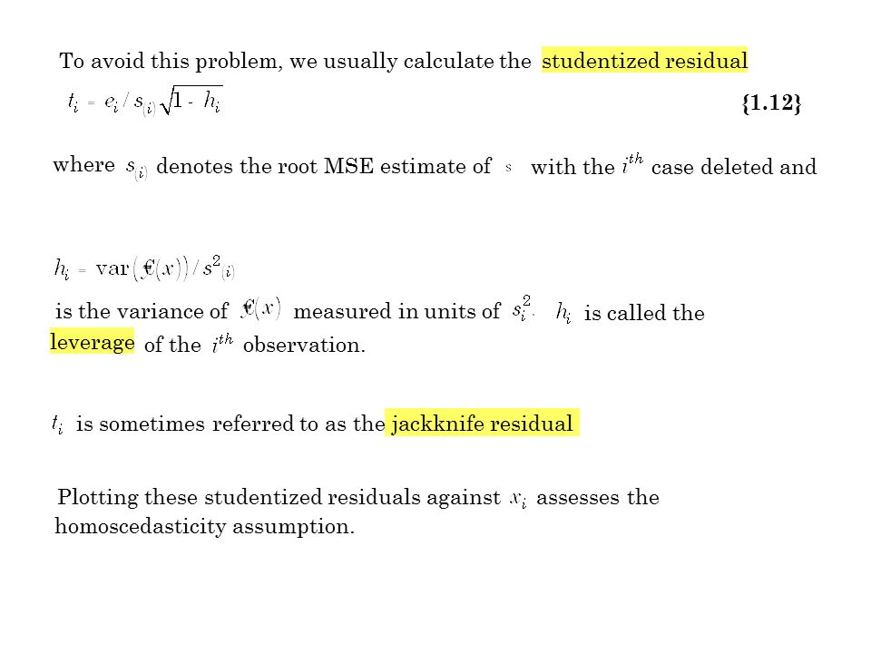 To avoid this problem, we usually calculate the studentized residual {1.12} where denotes the root MSE estimate of with the case deleted and is the va