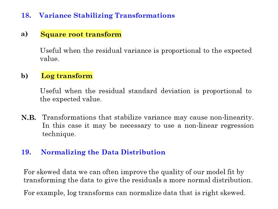 18. Variance Stabilizing Transformations a) Square root transform Useful when the residual variance is proportional to the expected value. b)Log trans