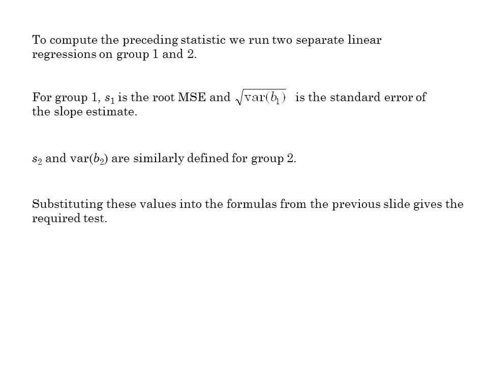 To compute the preceding statistic we run two separate linear regressions on group 1 and 2. For group 1, s 1 is the root MSE and is the standard error