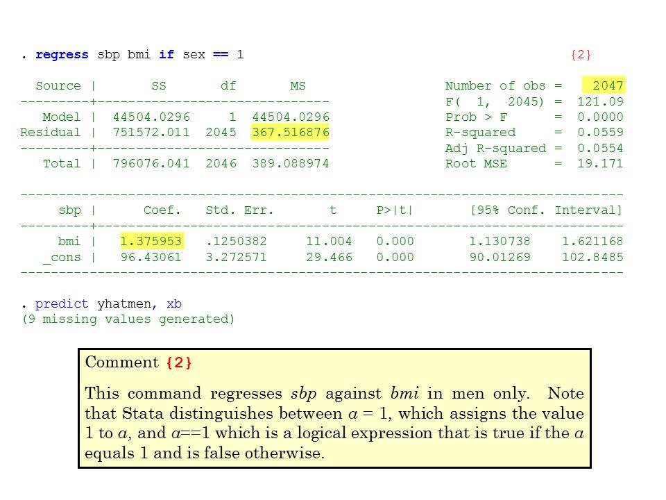 . regress sbp bmi if sex == 1{2} Source | SS df MS Number of obs = 2047 ---------+------------------------------ F( 1, 2045) = 121.09 Model | 44504.02