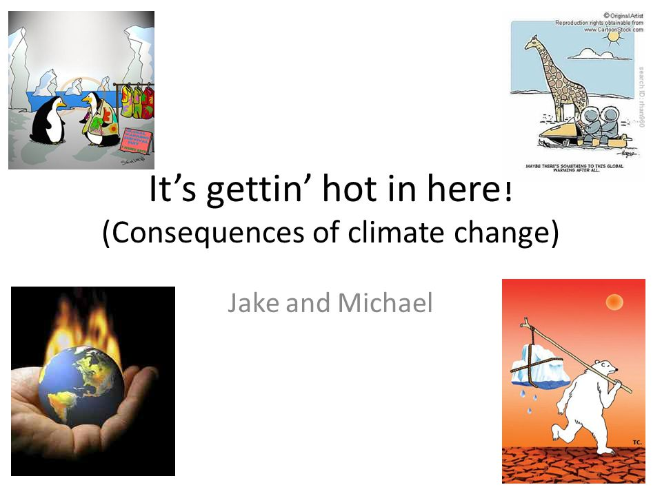 It's gettin' hot in here! (Consequences of climate change) Jake and Michael